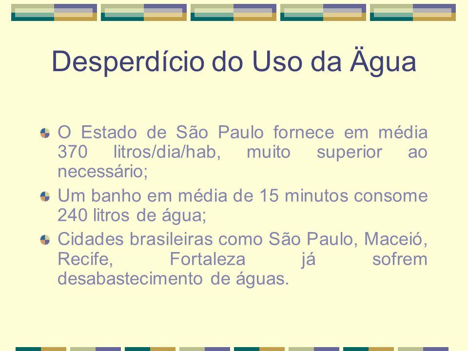 Desperdício do Uso da Ägua O Estado de São Paulo fornece em média 370 litros/dia/hab, muito superior ao necessário; Um banho em média de 15 minutos consome 240 litros de água; Cidades brasileiras como São Paulo, Maceió, Recife, Fortaleza já sofrem desabastecimento de águas.