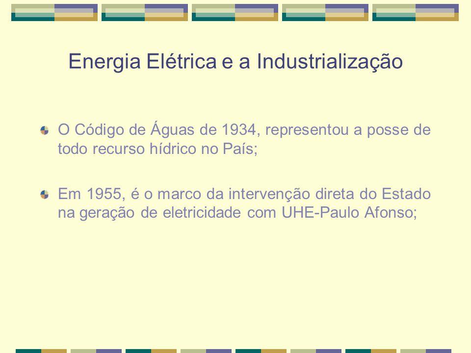 Energia Elétrica e a Industrialização O Código de Águas de 1934, representou a posse de todo recurso hídrico no País; Em 1955, é o marco da intervenção direta do Estado na geração de eletricidade com UHE-Paulo Afonso;