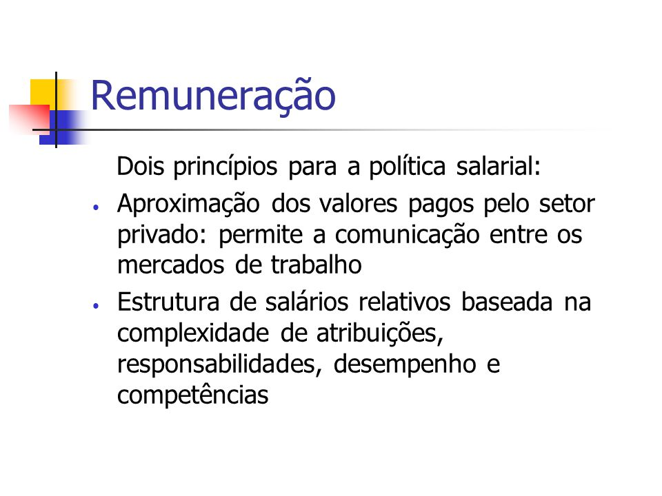 Remuneração Dois princípios para a política salarial: Aproximação dos valores pagos pelo setor privado: permite a comunicação entre os mercados de trabalho Estrutura de salários relativos baseada na complexidade de atribuições, responsabilidades, desempenho e competências