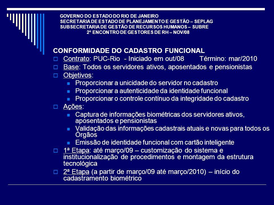 GOVERNO DO ESTADO DO RIO DE JANEIRO SECRETARIA DE ESTADO DE PLANEJAMENTO E GESTÃO – SEPLAG SUBSECRETARIA DE GESTÃO DE RECURSOS HUMANOS – SUBRE 2º ENCONTRO DE GESTORES DE RH – NOV/08 CONFORMIDADE DO CADASTRO FUNCIONAL Contrato: PUC-Rio - Iniciado em out/08 Término: mar/2010 Base: Todos os servidores ativos, aposentados e pensionistas Objetivos: Proporcionar a unicidade do servidor no cadastro Proporcionar a autenticidade da identidade funcional Proporcionar o controle contínuo da integridade do cadastro Ações: Captura de informações biométricas dos servidores ativos, aposentados e pensionistas Validação das informações cadastrais atuais e novas para todos os Órgãos Emissão de identidade funcional com cartão inteligente 1ª Etapa: até março/09 – customização do sistema e institucionalização de procedimentos e montagem da estrutura tecnológica 2ª Etapa (a partir de março/09 até março/2010) – início do cadastramento biométrico