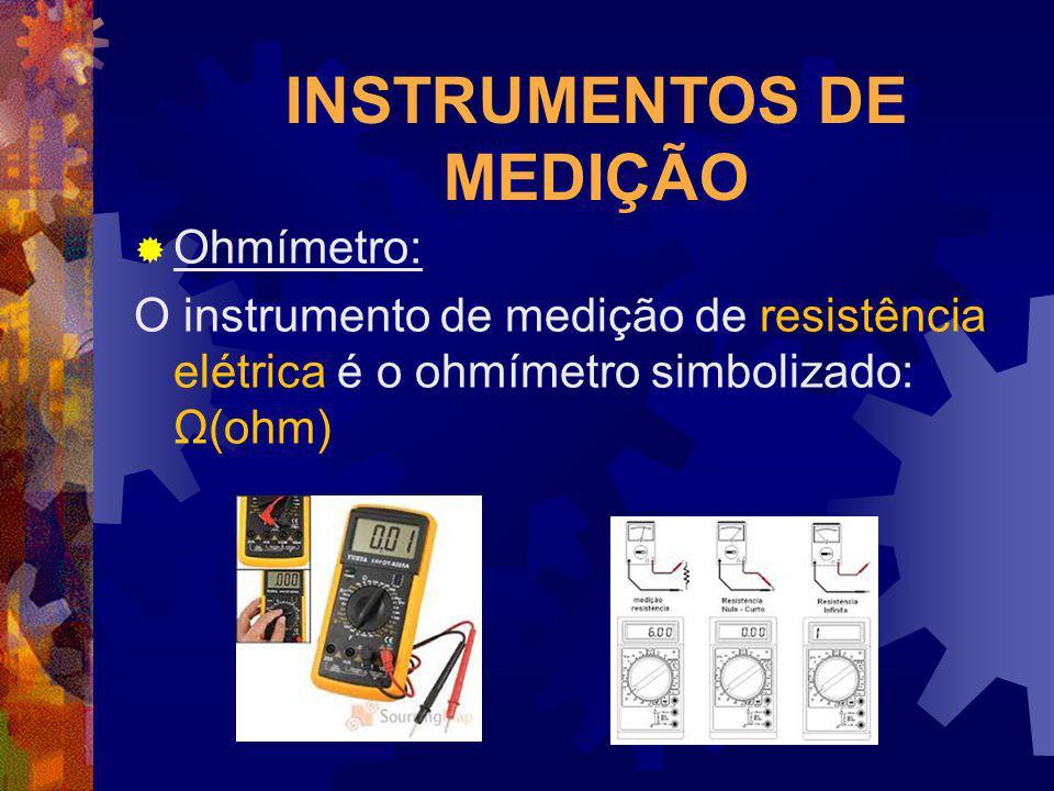 INSTRUMENTOS DE MEDIÇÃO Ohmímetro: O instrumento de medição de resistência elétrica é o ohmímetro simbolizado: Ω(ohm)