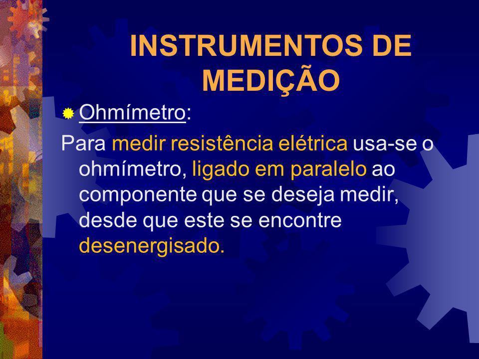 INSTRUMENTOS DE MEDIÇÃO Ohmímetro: Para medir resistência elétrica usa-se o ohmímetro, ligado em paralelo ao componente que se deseja medir, desde que