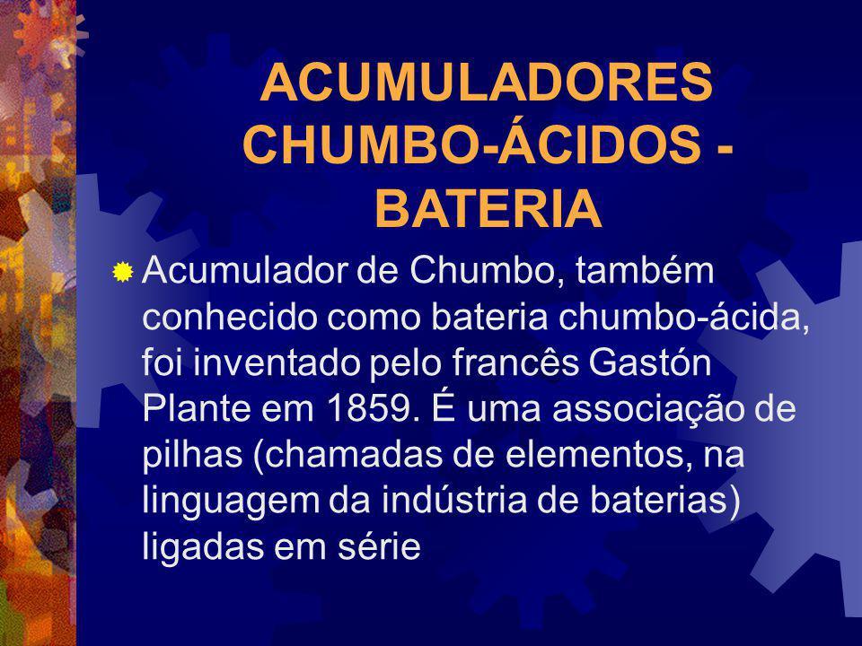 ACUMULADORES CHUMBO-ÁCIDOS - BATERIA Acumulador de Chumbo, também conhecido como bateria chumbo-ácida, foi inventado pelo francês Gastón Plante em 185