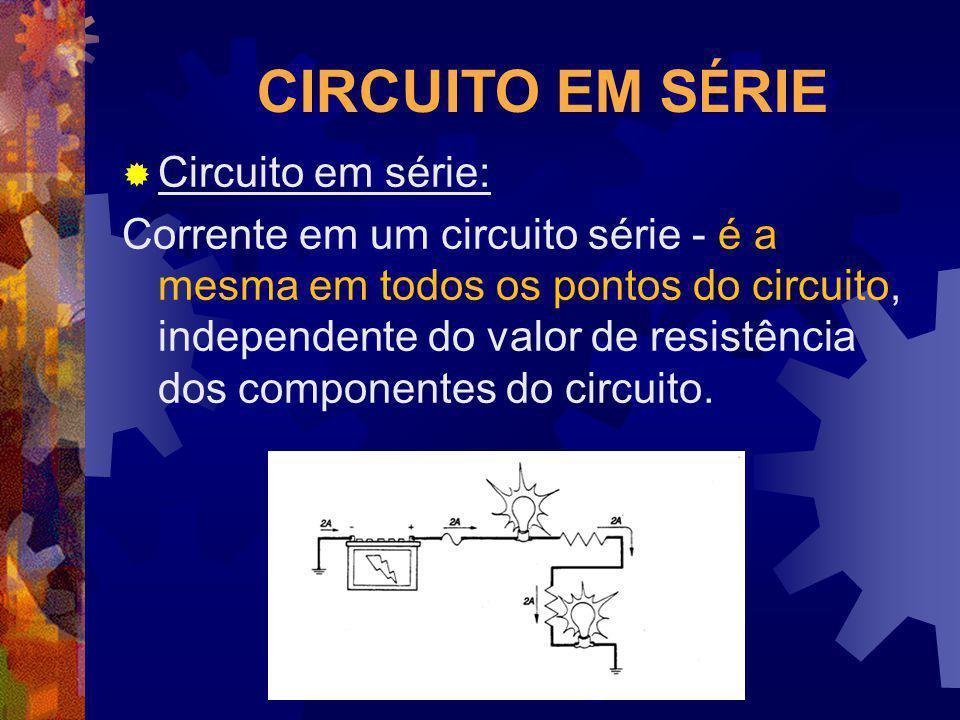 CIRCUITO EM S É RIE Circuito em série: Corrente em um circuito série - é a mesma em todos os pontos do circuito, independente do valor de resistência