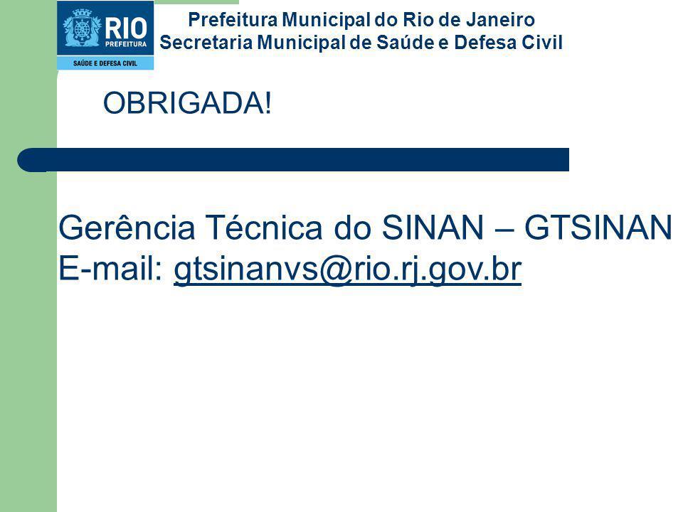OBRIGADA! Gerência Técnica do SINAN – GTSINAN E-mail: gtsinanvs@rio.rj.gov.brgtsinanvs@rio.rj.gov.br Prefeitura Municipal do Rio de Janeiro Secretaria