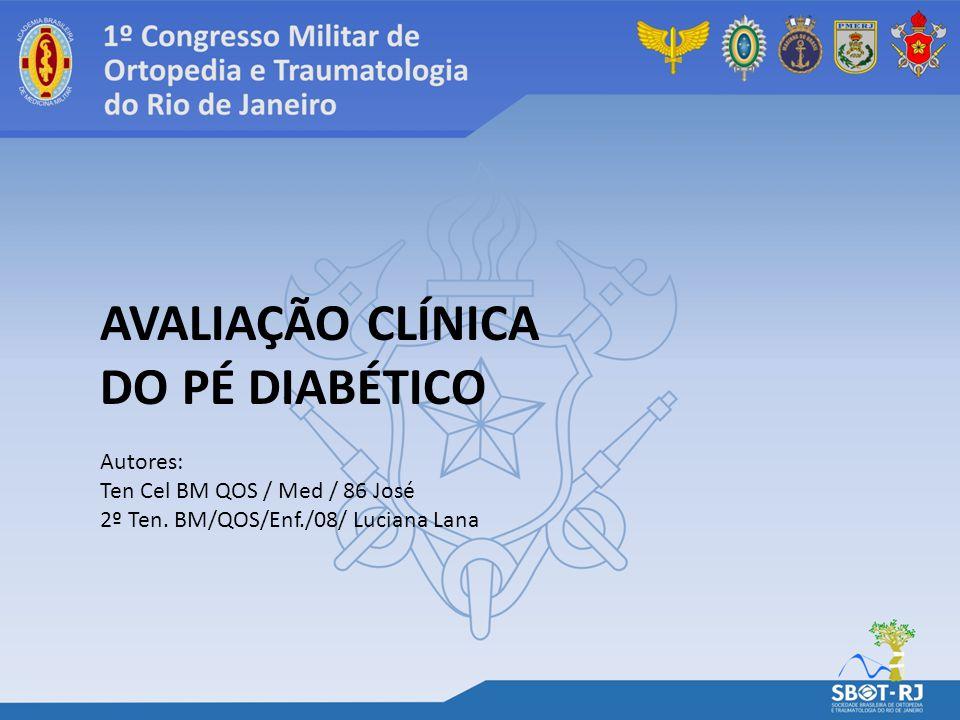 AVALIAÇÃO CLÍNICA DO PÉ DIABÉTICO Autores: Ten Cel BM QOS / Med / 86 José 2º Ten. BM/QOS/Enf./08/ Luciana Lana