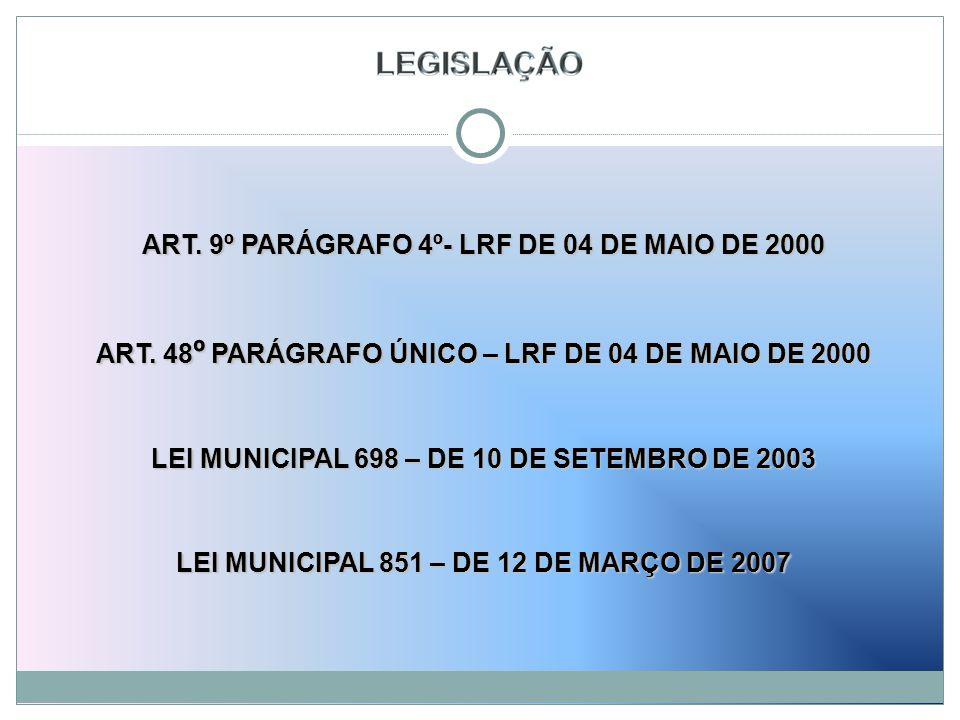 ART. 9º PARÁGRAFO 4º- LRF DE 04 DE MAIO DE 2000 ART. 48 º PARÁGRAFO ÚNICO – LRF DE 04 DE MAIO DE 2000 LEI MUNICIPAL 698 – DE 10 DE SETEMBRO DE 2003 LE