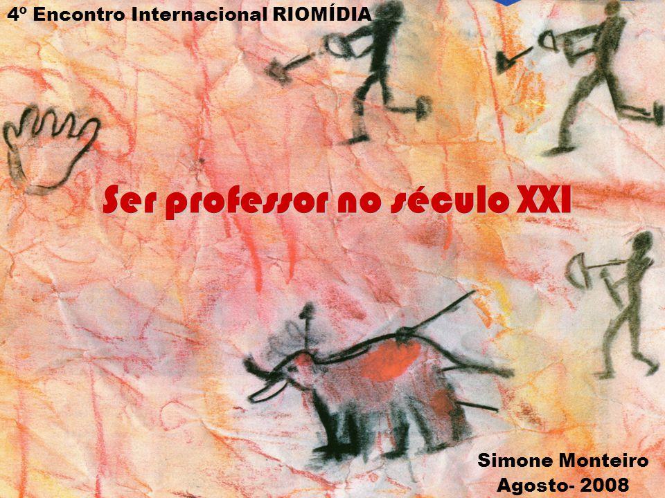 Ser professor no século XXI Simone Monteiro Agosto- 2008 4º Encontro Internacional RIOMÍDIA