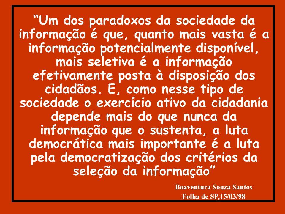 Um dos paradoxos da sociedade da informação é que, quanto mais vasta é a informação potencialmente disponível, mais seletiva é a informação efetivamente posta à disposição dos cidadãos.