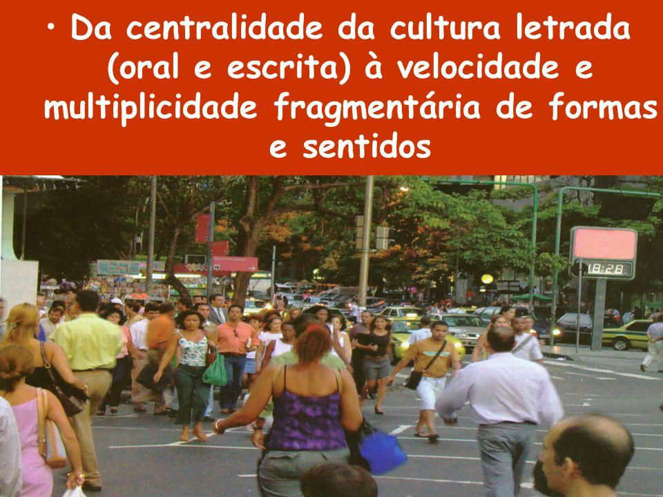 Da centralidade da cultura letrada (oral e escrita) à velocidade e multiplicidade fragmentária de formas e sentidos
