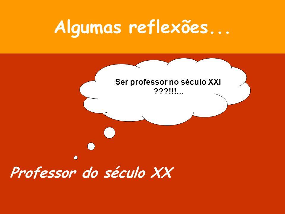 Algumas reflexões... Professor do século XX Ser professor no século XXI ???!!!...