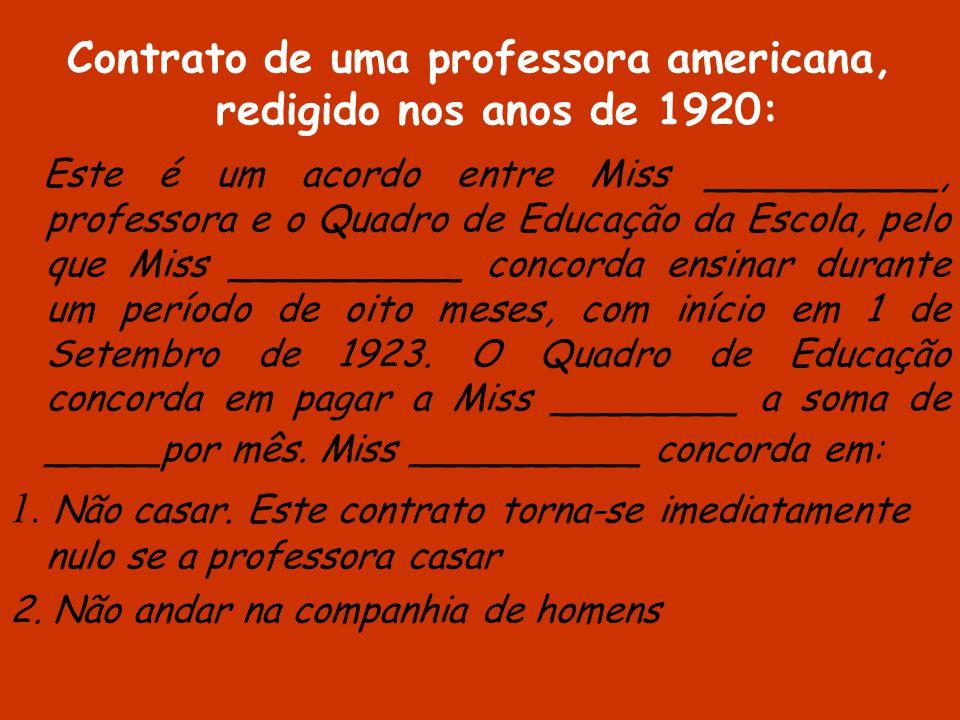 Contrato de uma professora americana, redigido nos anos de 1920: Este é um acordo entre Miss __________, professora e o Quadro de Educação da Escola, pelo que Miss __________ concorda ensinar durante um período de oito meses, com início em 1 de Setembro de 1923.