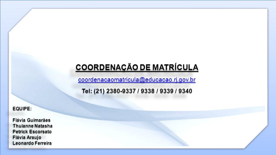 COORDENAÇÃO DE MATRÍCULA coordenacaomatricula@educacao.rj.gov.br Tel: (21) 2380-9337 / 9338 / 9339 / 9340 EQUIPE: Flávia Guimarães Thuianne Natasha Pe