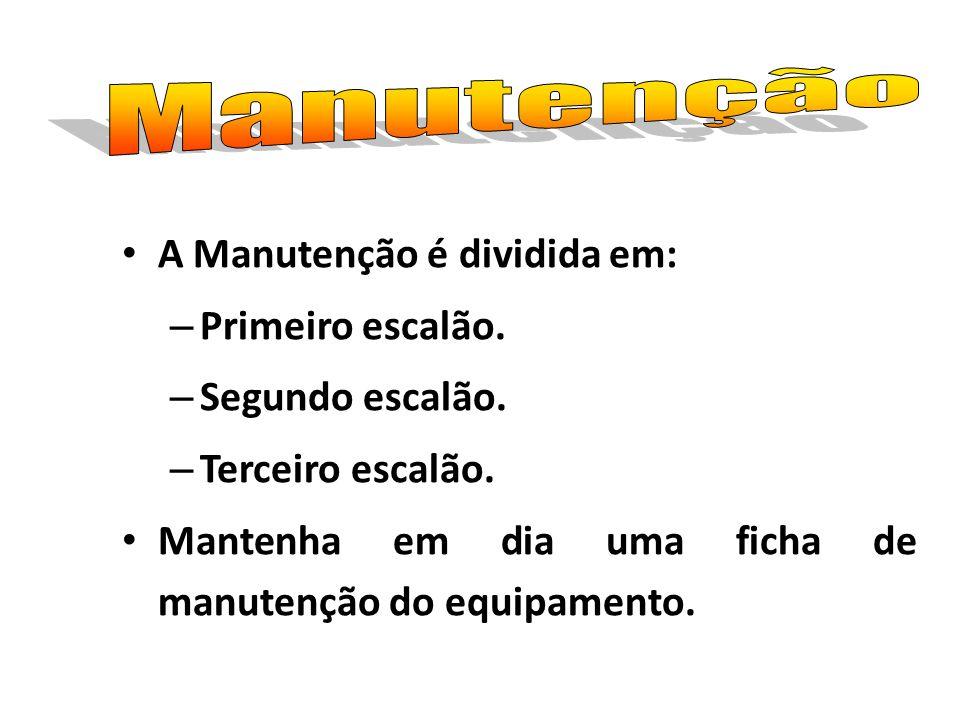 A Manutenção é dividida em: – Primeiro escalão. – Segundo escalão. – Terceiro escalão. Mantenha em dia uma ficha de manutenção do equipamento.