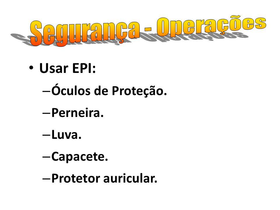 Usar EPI: – Óculos de Proteção. – Perneira. – Luva. – Capacete. – Protetor auricular.