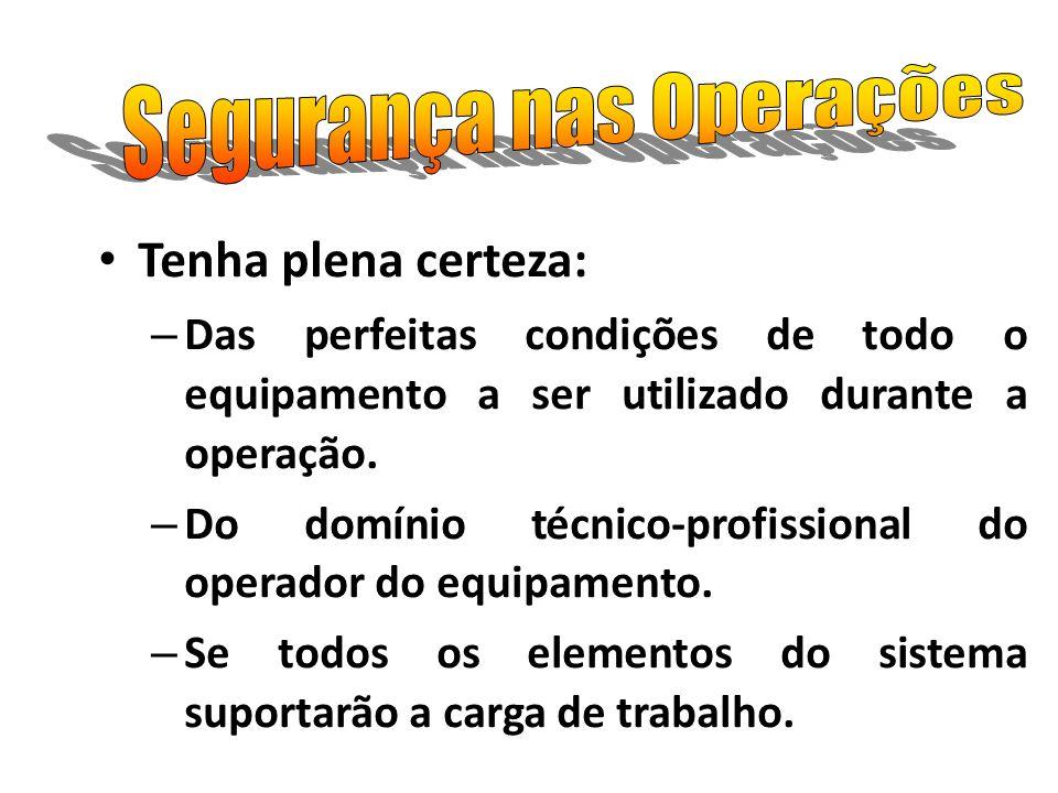 Tenha plena certeza: – Das perfeitas condições de todo o equipamento a ser utilizado durante a operação. – Do domínio técnico-profissional do operador