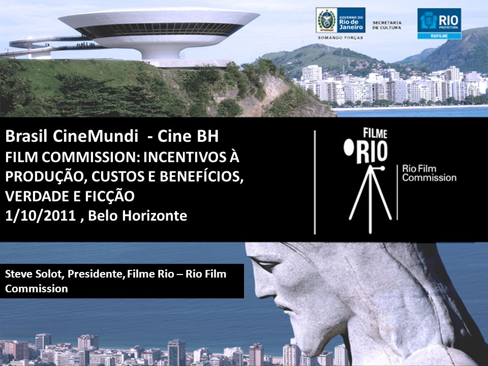 Brasil CineMundi - Cine BH FILM COMMISSION: INCENTIVOS À PRODUÇÃO, CUSTOS E BENEFÍCIOS, VERDADE E FICÇÃO 1/10/2011, Belo Horizonte Steve Solot, Presidente, Filme Rio – Rio Film Commission