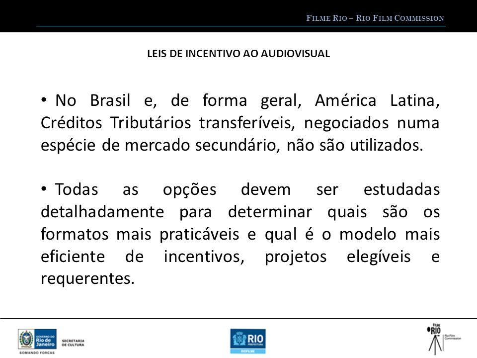 F ILME R IO – R IO F ILM C OMMISSION LEIS DE INCENTIVO AO AUDIOVISUAL No Brasil e, de forma geral, América Latina, Créditos Tributários transferíveis, negociados numa espécie de mercado secundário, não são utilizados.
