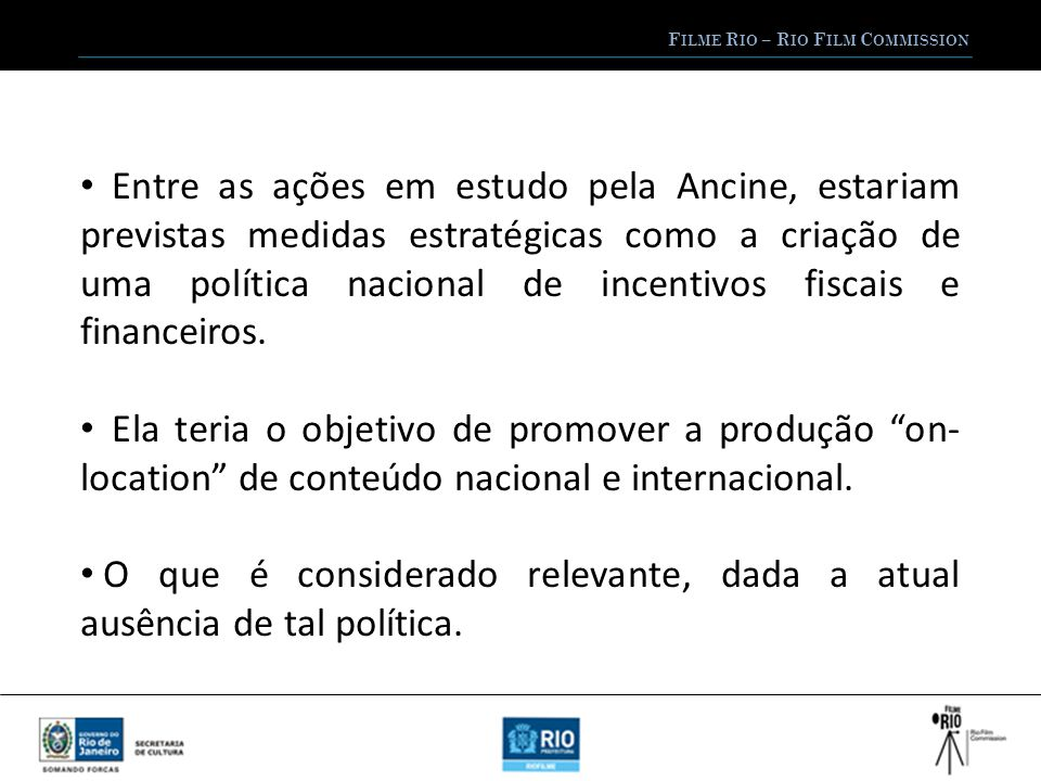 F ILME R IO – R IO F ILM C OMMISSION Entre as ações em estudo pela Ancine, estariam previstas medidas estratégicas como a criação de uma política nacional de incentivos fiscais e financeiros.