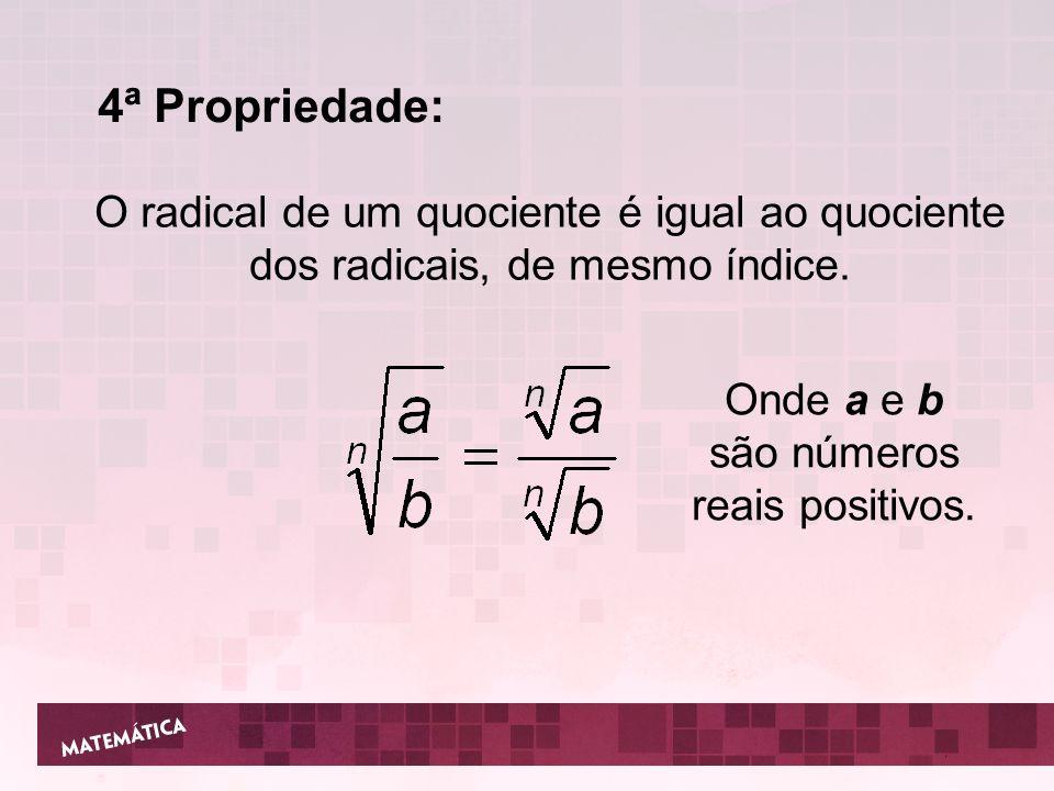 4ª Propriedade: O radical de um quociente é igual ao quociente dos radicais, de mesmo índice. Onde a e b são números reais positivos.