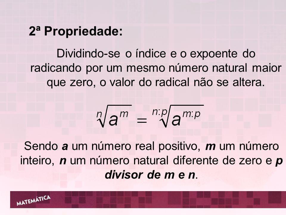 2ª Propriedade: Dividindo-se o índice e o expoente do radicando por um mesmo número natural maior que zero, o valor do radical não se altera. Sendo a