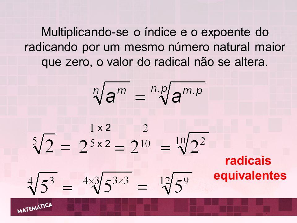 Multiplicando-se o índice e o expoente do radicando por um mesmo número natural maior que zero, o valor do radical não se altera. x 2 radicais equival
