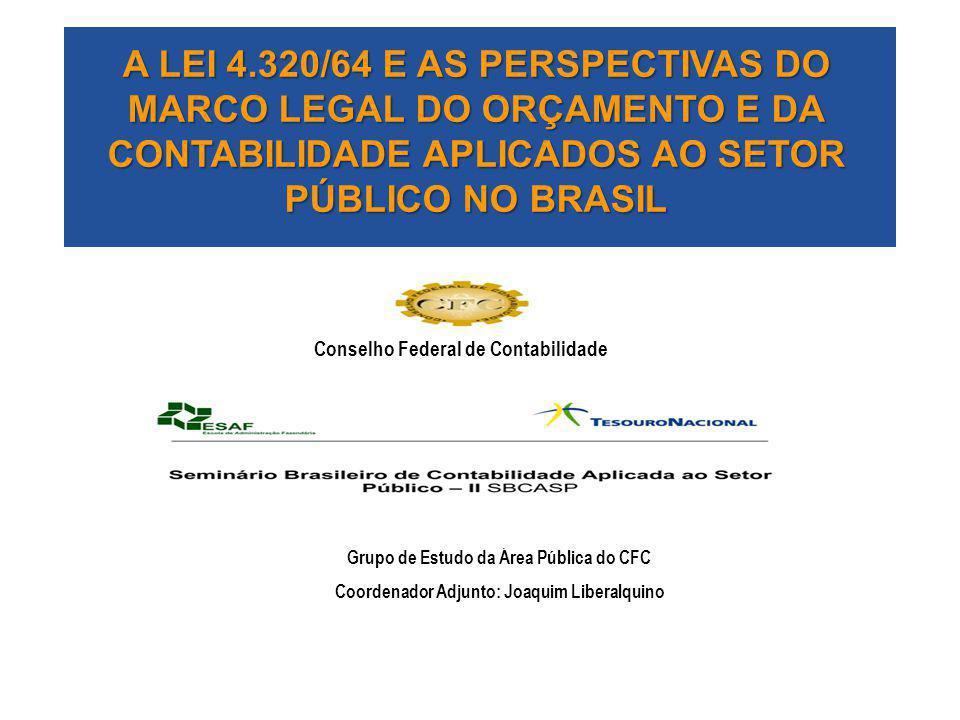 A LEI 4.320/64 E AS PERSPECTIVAS DO MARCO LEGAL DO ORÇAMENTO E DA CONTABILIDADE APLICADOS AO SETOR PÚBLICO NO BRASIL Grupo de Estudo da Área Pública d