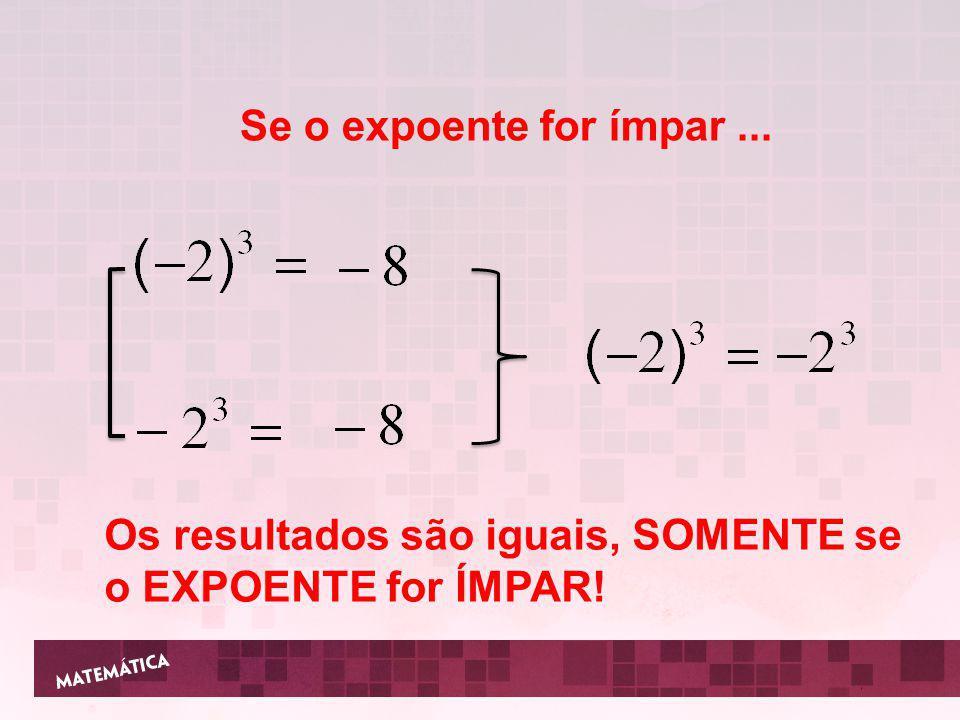 Se o expoente for ímpar... Os resultados são iguais, SOMENTE se o EXPOENTE for ÍMPAR!