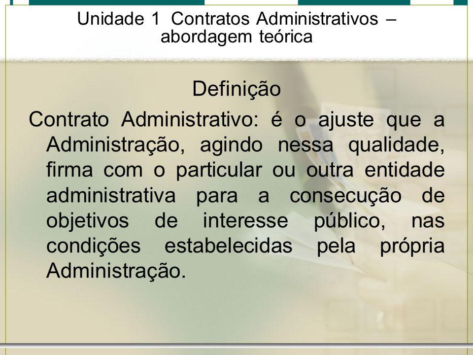 Unidade 1 Contratos Administrativos – abordagem teórica Definição Contrato Administrativo: é o ajuste que a Administração, agindo nessa qualidade, fir