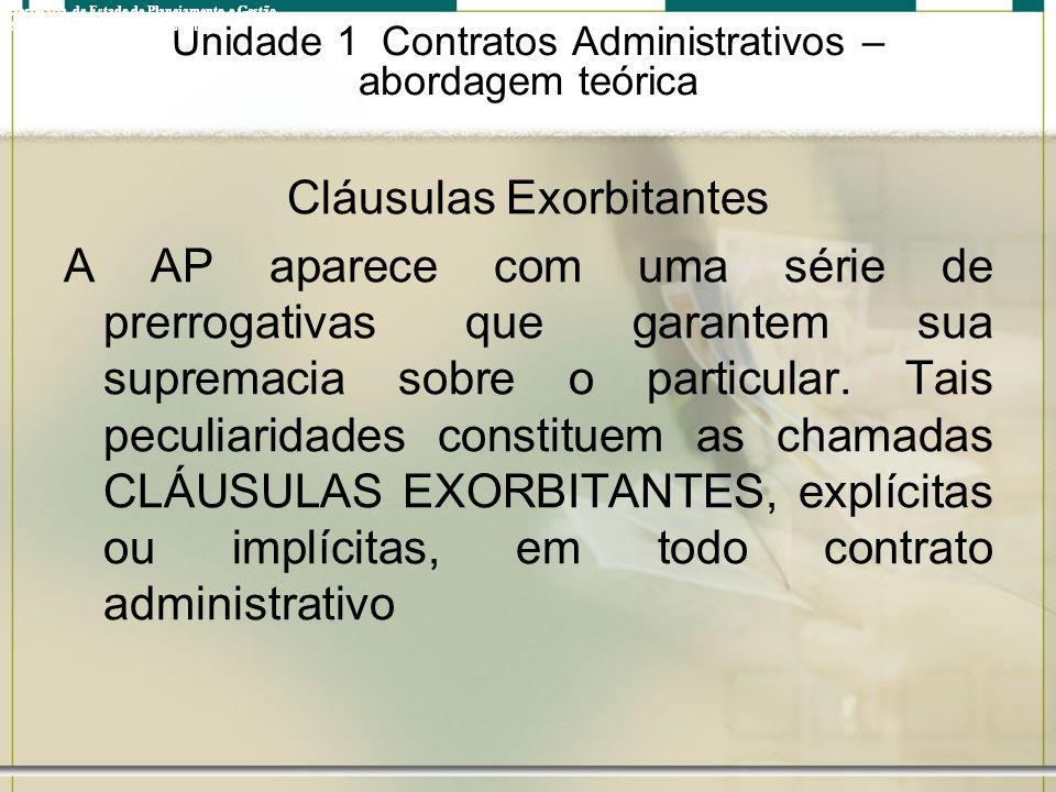 Unidade 1 Contratos Administrativos – abordagem teórica Cláusulas Exorbitantes A AP aparece com uma série de prerrogativas que garantem sua supremacia
