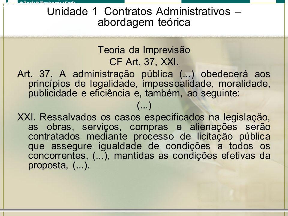 Unidade 1 Contratos Administrativos – abordagem teórica Teoria da Imprevisão CF Art. 37, XXI. Art. 37. A administração pública (...) obedecerá aos pri