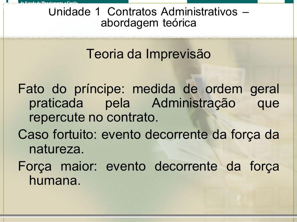 Unidade 1 Contratos Administrativos – abordagem teórica Teoria da Imprevisão Fato do príncipe: medida de ordem geral praticada pela Administração que