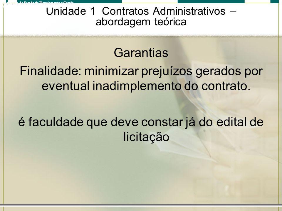 Unidade 1 Contratos Administrativos – abordagem teórica Garantias Finalidade: minimizar prejuízos gerados por eventual inadimplemento do contrato. é f