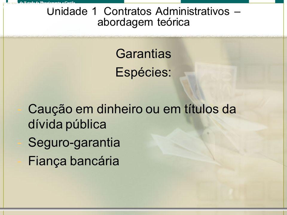 Unidade 1 Contratos Administrativos – abordagem teórica Garantias Espécies: -Caução em dinheiro ou em títulos da dívida pública -Seguro-garantia -Fian
