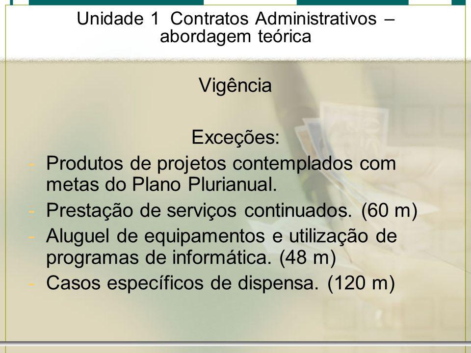 Unidade 1 Contratos Administrativos – abordagem teórica Vigência Exceções: -Produtos de projetos contemplados com metas do Plano Plurianual. -Prestaçã