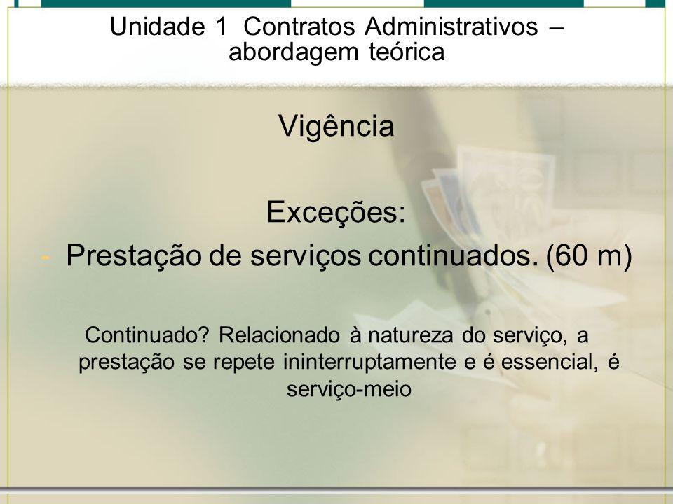 Unidade 1 Contratos Administrativos – abordagem teórica Vigência Exceções: -Prestação de serviços continuados. (60 m) Continuado? Relacionado à nature