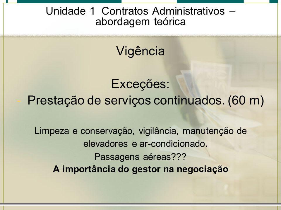 Unidade 1 Contratos Administrativos – abordagem teórica Vigência Exceções: -Prestação de serviços continuados. (60 m) Limpeza e conservação, vigilânci