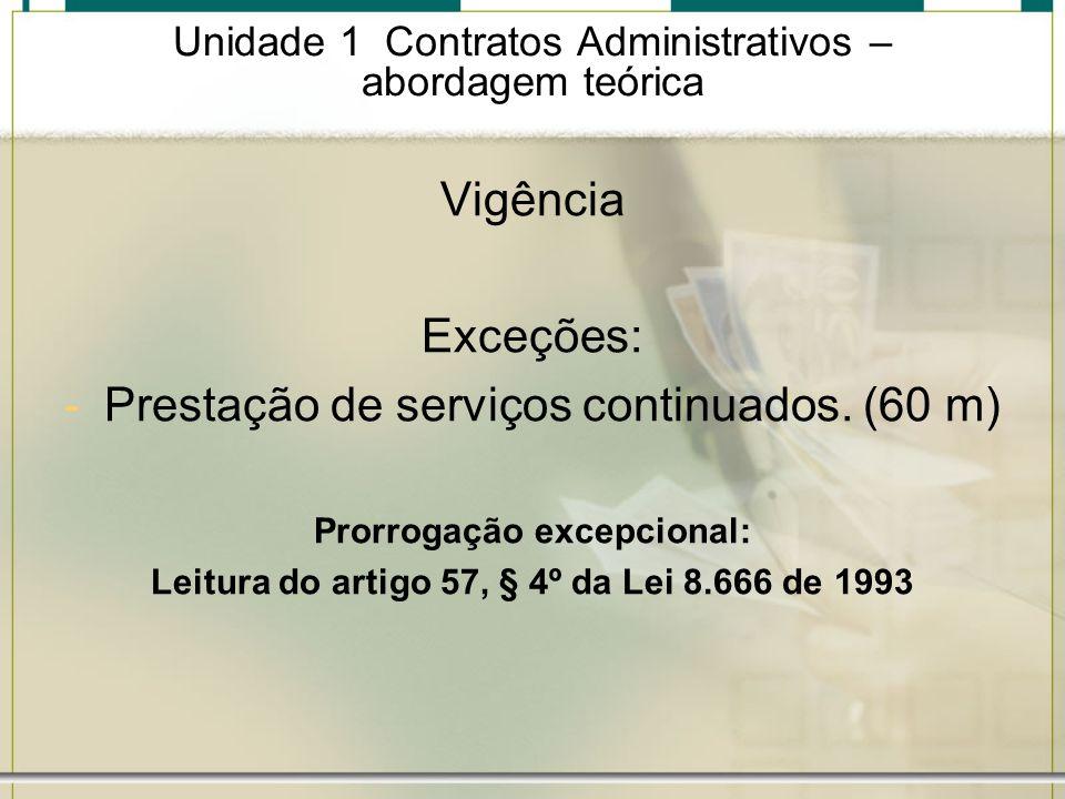 Unidade 1 Contratos Administrativos – abordagem teórica Vigência Exceções: -Prestação de serviços continuados. (60 m) Prorrogação excepcional: Leitura
