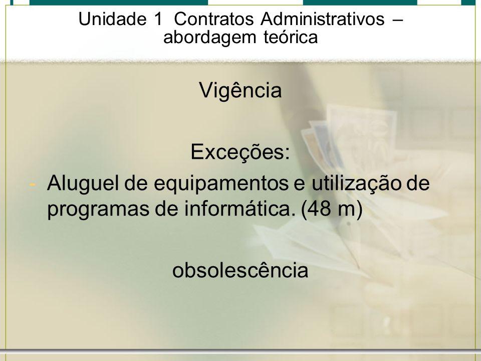 Unidade 1 Contratos Administrativos – abordagem teórica Vigência Exceções: -Aluguel de equipamentos e utilização de programas de informática. (48 m) o