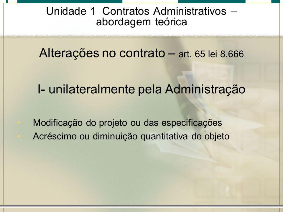 Unidade 1 Contratos Administrativos – abordagem teórica Alterações no contrato – art. 65 lei 8.666 I- unilateralmente pela Administração Modificação d