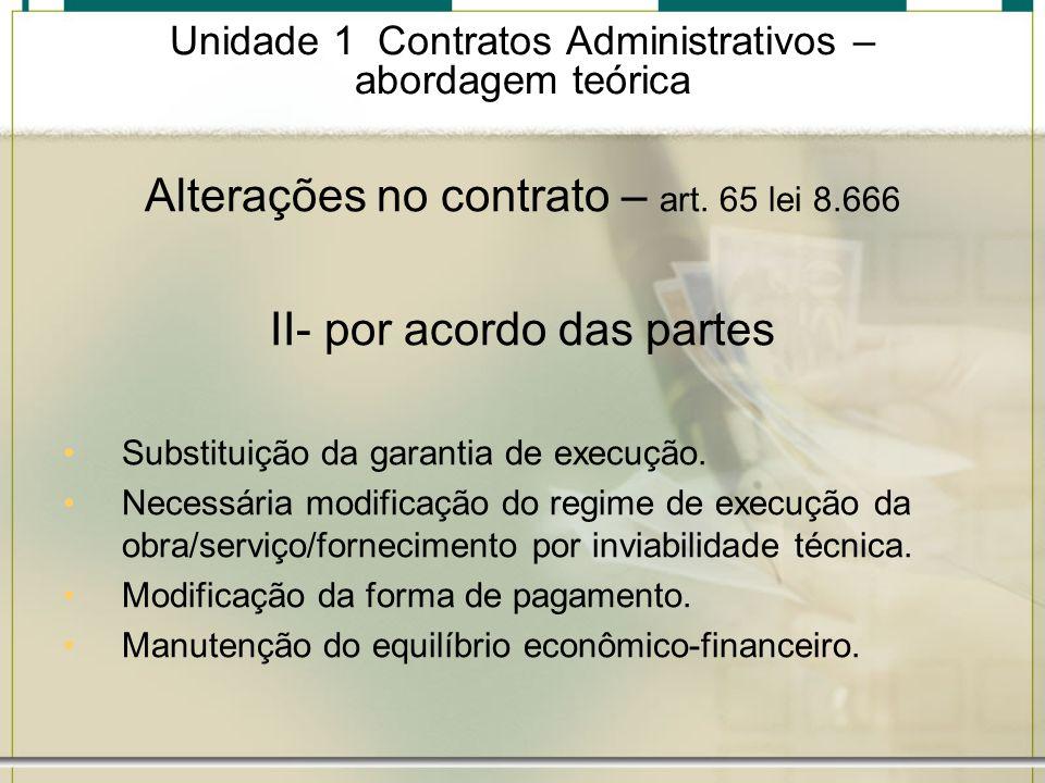 Unidade 1 Contratos Administrativos – abordagem teórica Alterações no contrato – art. 65 lei 8.666 II- por acordo das partes Substituição da garantia