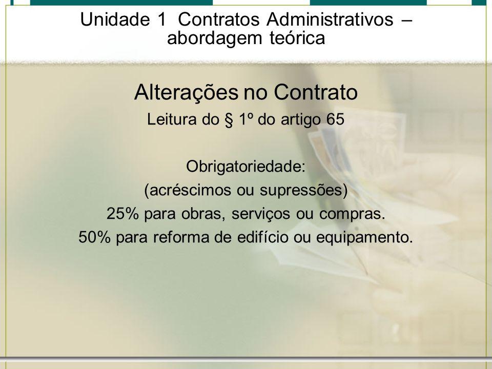 Unidade 1 Contratos Administrativos – abordagem teórica Alterações no Contrato Leitura do § 1º do artigo 65 Obrigatoriedade: (acréscimos ou supressões