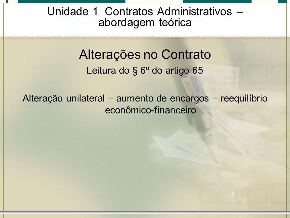Unidade 1 Contratos Administrativos – abordagem teórica Alterações no Contrato Leitura do § 6º do artigo 65 Alteração unilateral – aumento de encargos
