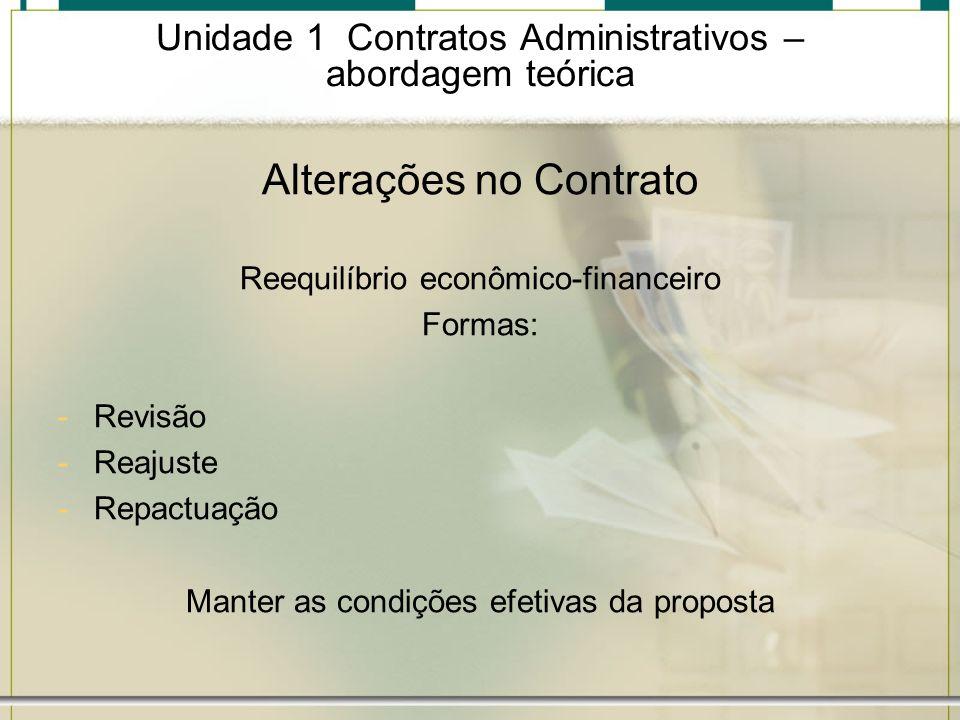 Unidade 1 Contratos Administrativos – abordagem teórica Alterações no Contrato Reequilíbrio econômico-financeiro Formas: -Revisão -Reajuste -Repactuaç