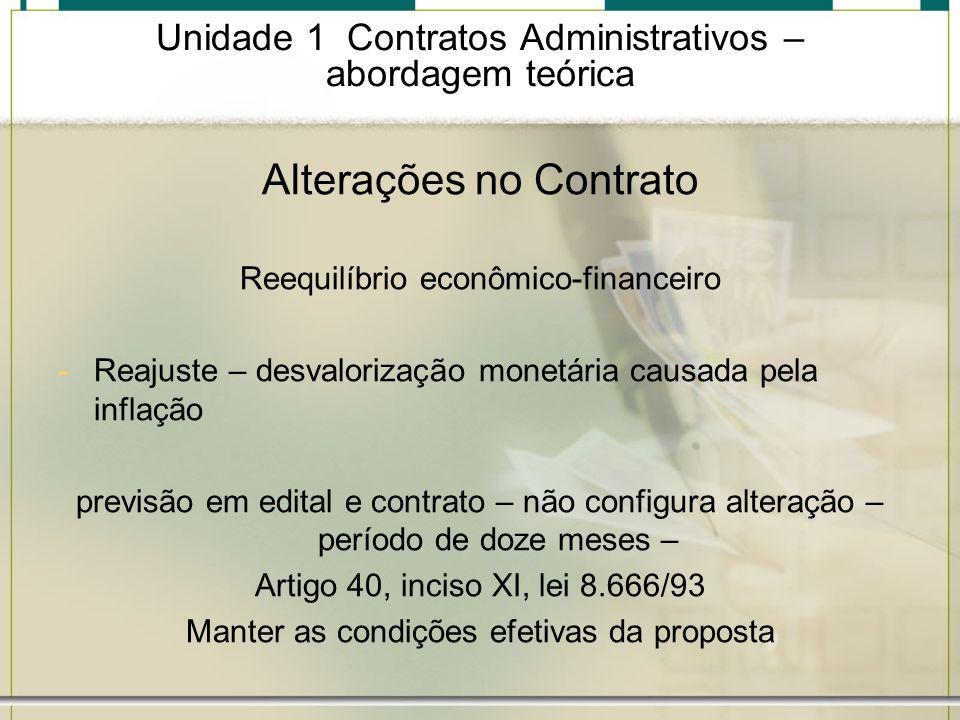 Unidade 1 Contratos Administrativos – abordagem teórica Alterações no Contrato Reequilíbrio econômico-financeiro -Reajuste – desvalorização monetária