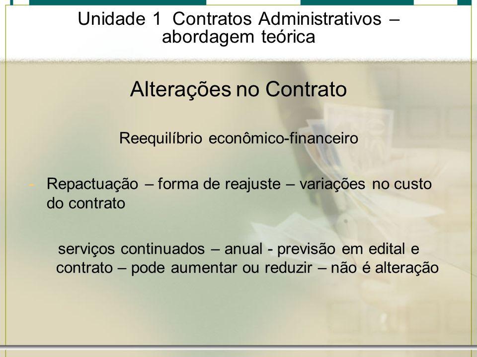 Unidade 1 Contratos Administrativos – abordagem teórica Alterações no Contrato Reequilíbrio econômico-financeiro -Repactuação – forma de reajuste – va