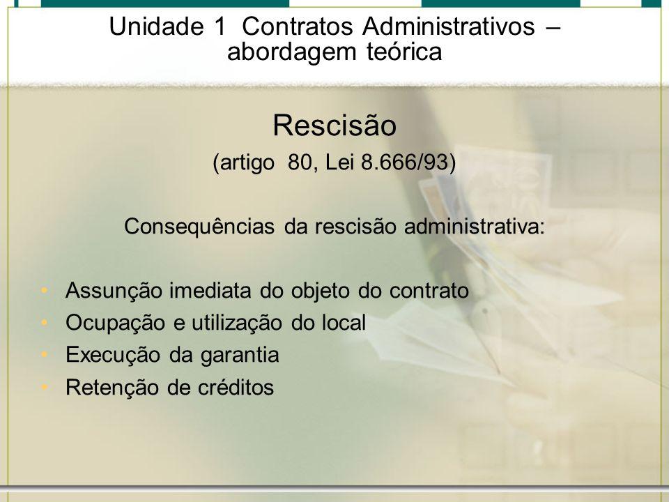 Unidade 1 Contratos Administrativos – abordagem teórica Rescisão (artigo 80, Lei 8.666/93) Consequências da rescisão administrativa: Assunção imediata