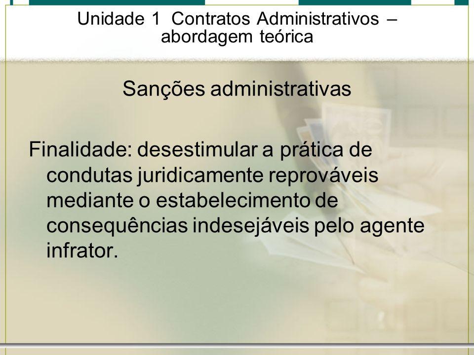 Unidade 1 Contratos Administrativos – abordagem teórica Sanções administrativas Finalidade: desestimular a prática de condutas juridicamente reprováve