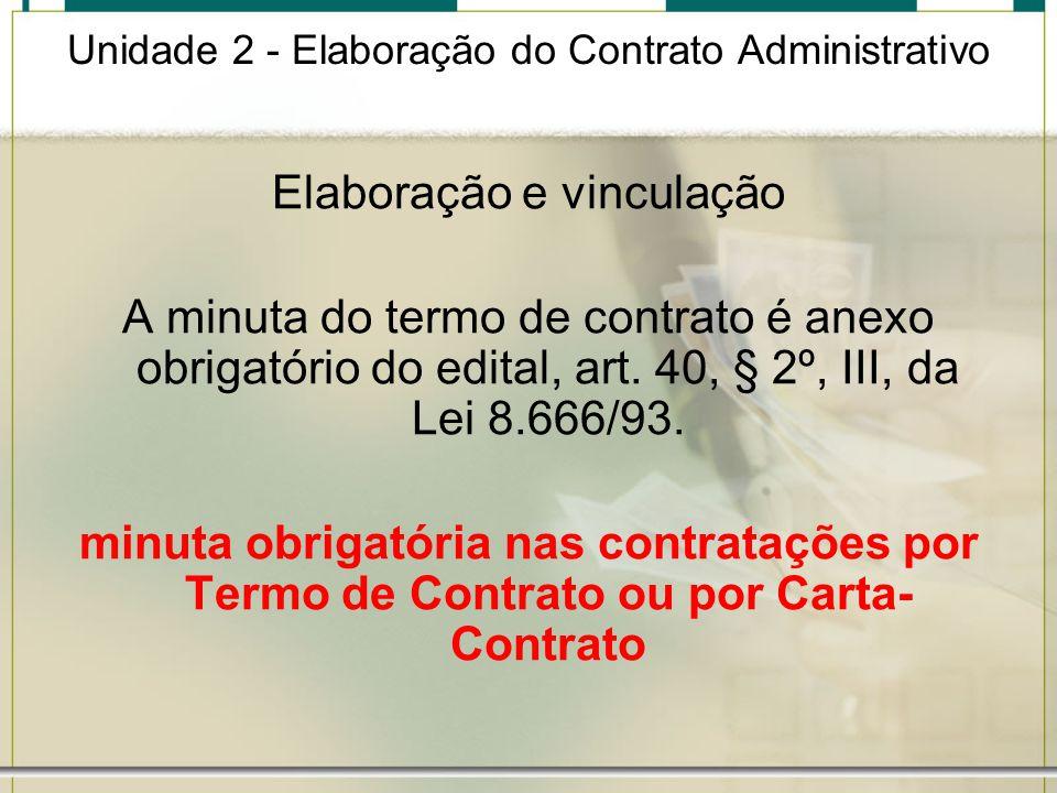 Unidade 2 - Elaboração do Contrato Administrativo Elaboração e vinculação A minuta do termo de contrato é anexo obrigatório do edital, art. 40, § 2º,