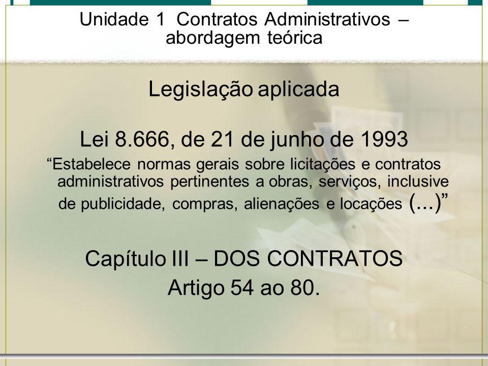 Unidade 1 Contratos Administrativos – abordagem teórica Legislação aplicada Lei 8.666, de 21 de junho de 1993 Estabelece normas gerais sobre licitaçõe